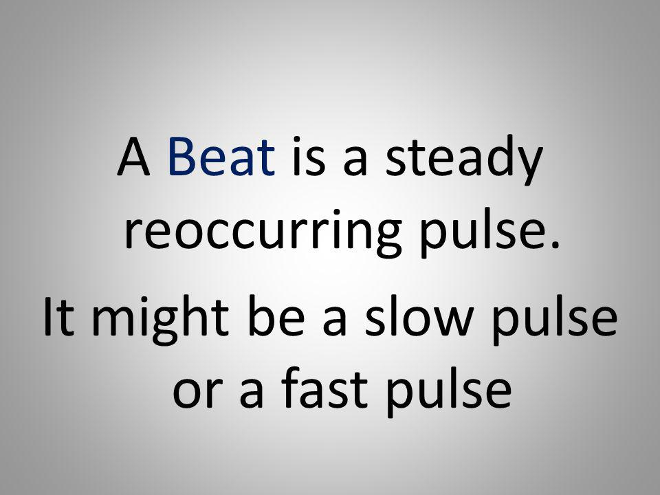 A Beat is a steady reoccurring pulse. It might be a slow pulse or a fast pulse