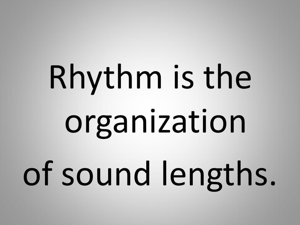 Rhythm is the organization of sound lengths.