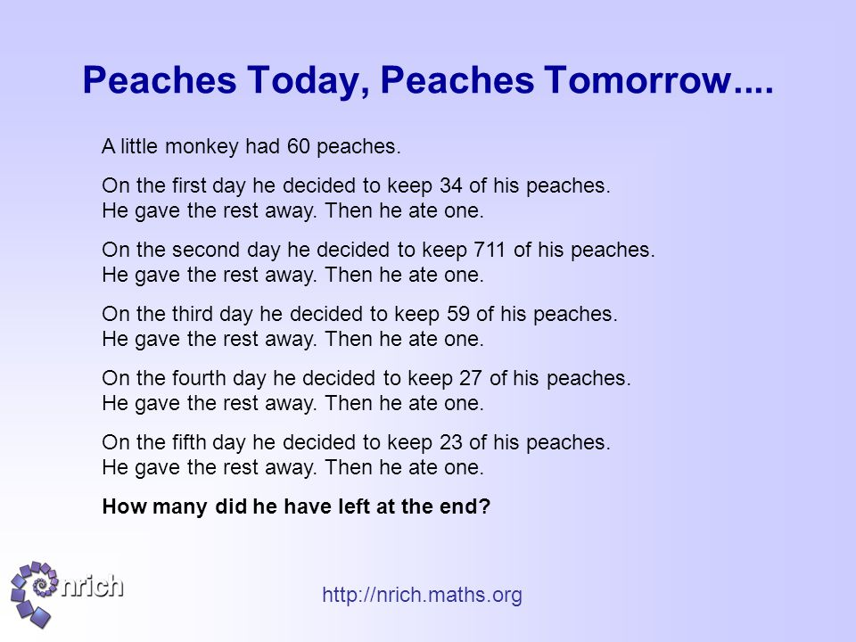 http://nrich.maths.org Peaches Today, Peaches Tomorrow.... A little monkey had 60 peaches. On the first day he decided to keep 34 of his peaches. He g