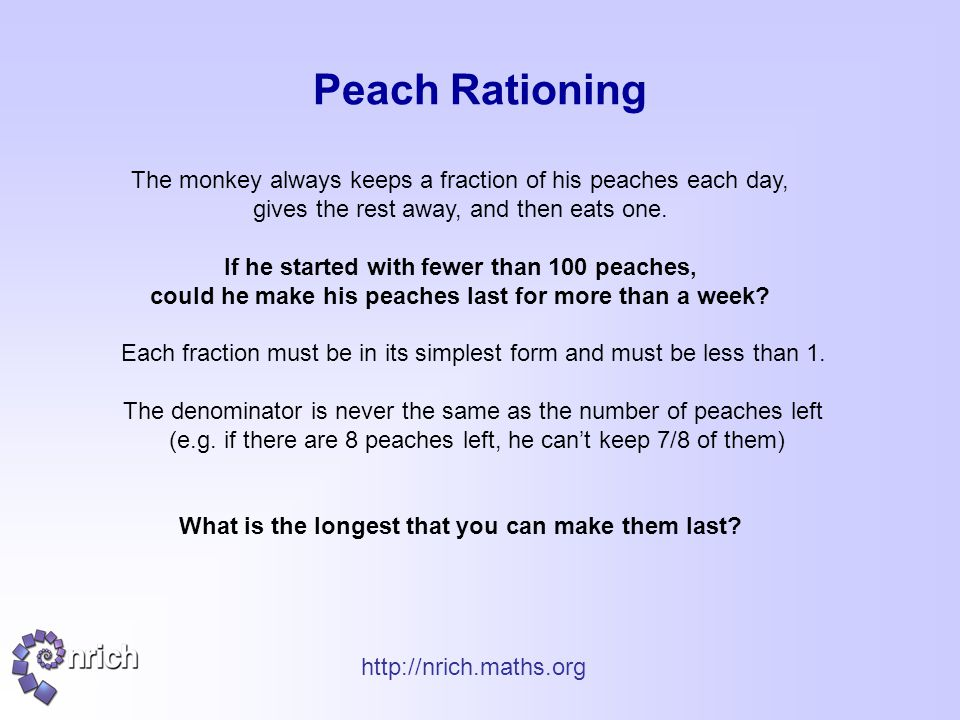 http://nrich.maths.org Peach Rationing The monkey always keeps a fraction of his peaches each day, gives the rest away, and then eats one. If he start