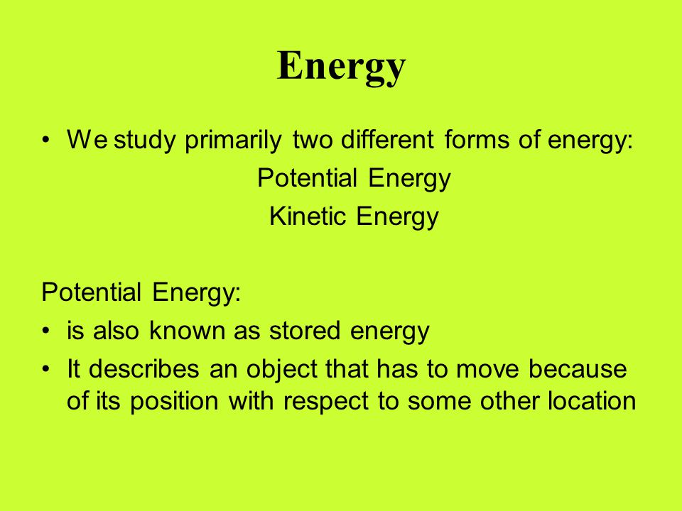 Energy We study primarily two different forms of energy: Potential Energy Kinetic Energy Potential Energy: is also known as stored energy It describes
