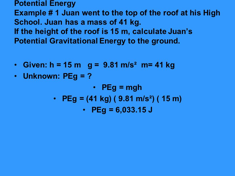Potential Energy Example # 1 Juan went to the top of the roof at his High School. Juan has a mass of 41 kg. If the height of the roof is 15 m, calcula