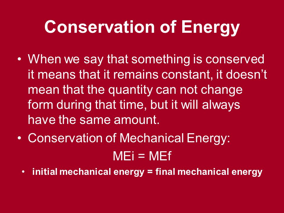 Conservation of Energy When we say that something is conserved it means that it remains constant, it doesnt mean that the quantity can not change form