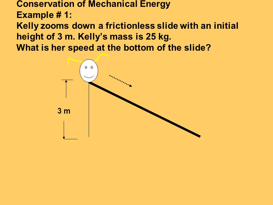 Conservation of Mechanical Energy Example # 1: Kelly zooms down a frictionless slide with an initial height of 3 m. Kellys mass is 25 kg. What is her