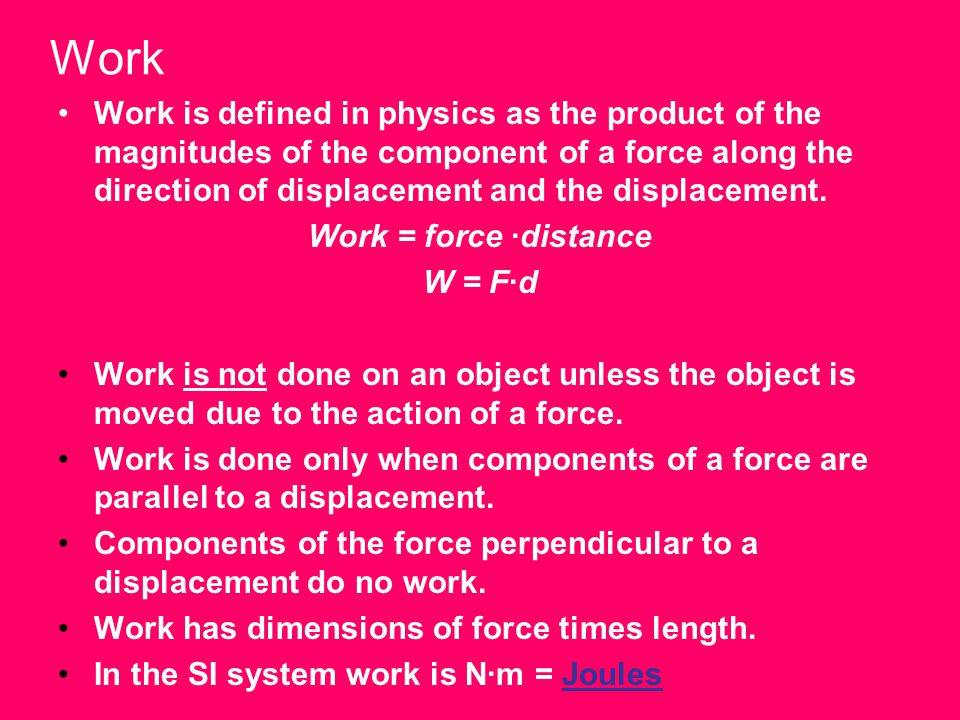 Work Work is defined in physics as the product of the magnitudes of the component of a force along the direction of displacement and the displacement.