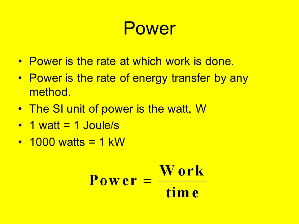 Power Power is the rate at which work is done. Power is the rate of energy transfer by any method. The SI unit of power is the watt, W 1 watt = 1 Joul