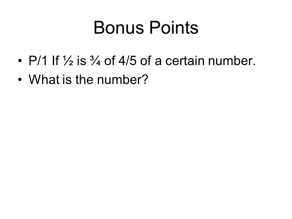 Bonus Points P/1 If ½ is ¾ of 4/5 of a certain number. What is the number?