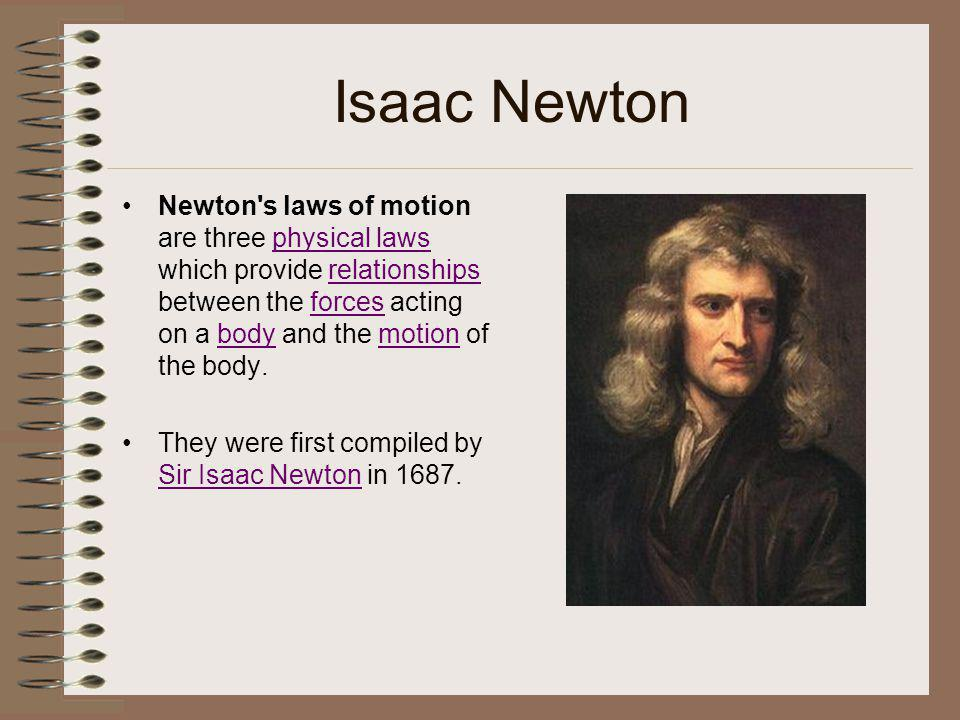 Isaac Newton Newton's laws of motion are three physical laws which provide relationships between the forces acting on a body and the motion of the bod