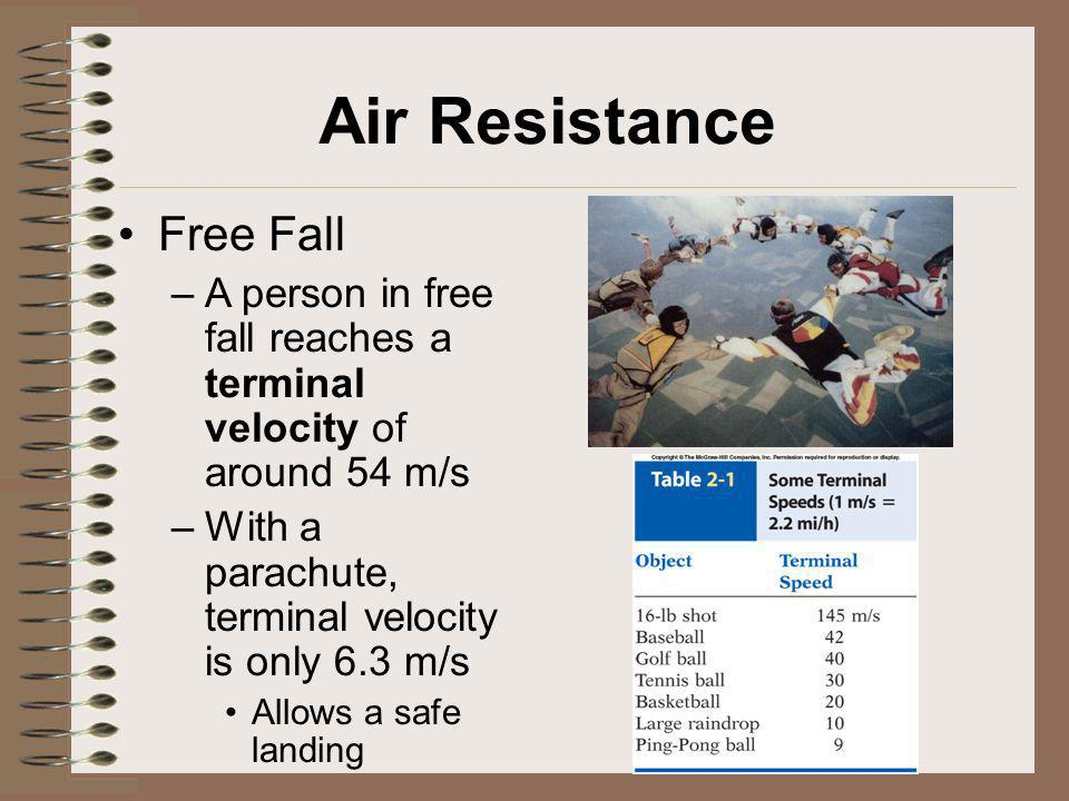 Air Resistance Free Fall –A person in free fall reaches a terminal velocity of around 54 m/s –With a parachute, terminal velocity is only 6.3 m/s Allo