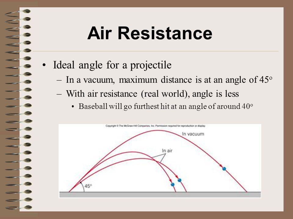 Air Resistance Ideal angle for a projectile –In a vacuum, maximum distance is at an angle of 45 o –With air resistance (real world), angle is less Bas