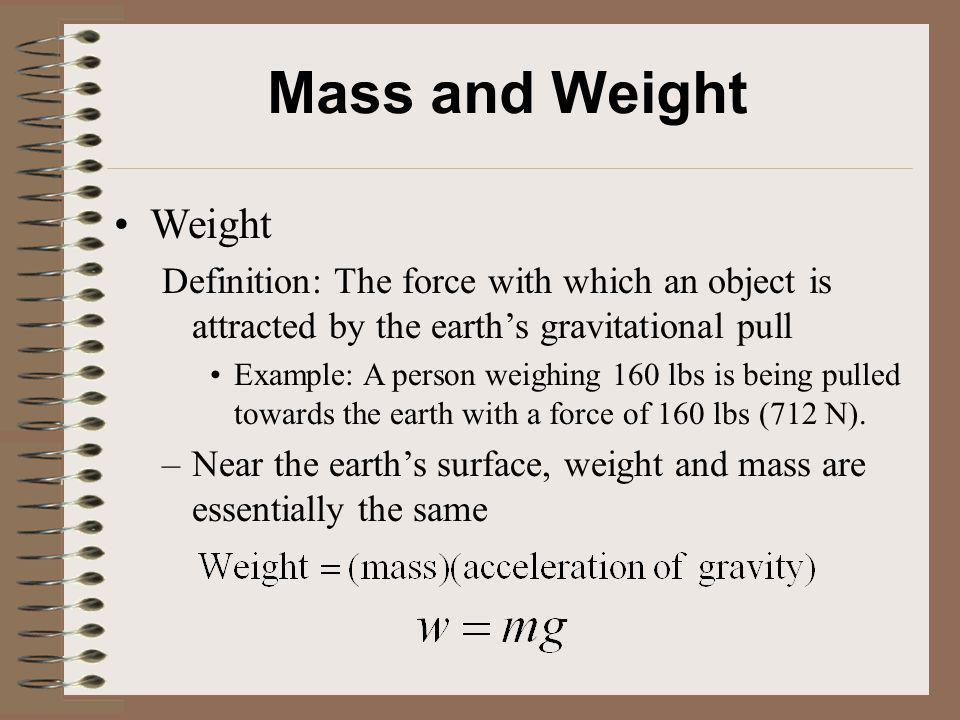 Mass and Weight Weight Definition: The force with which an object is attracted by the earths gravitational pull Example: A person weighing 160 lbs is