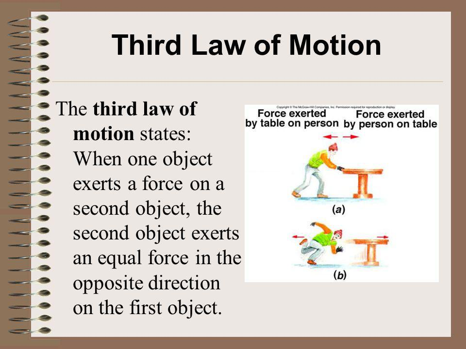Third Law of Motion The third law of motion states: When one object exerts a force on a second object, the second object exerts an equal force in the