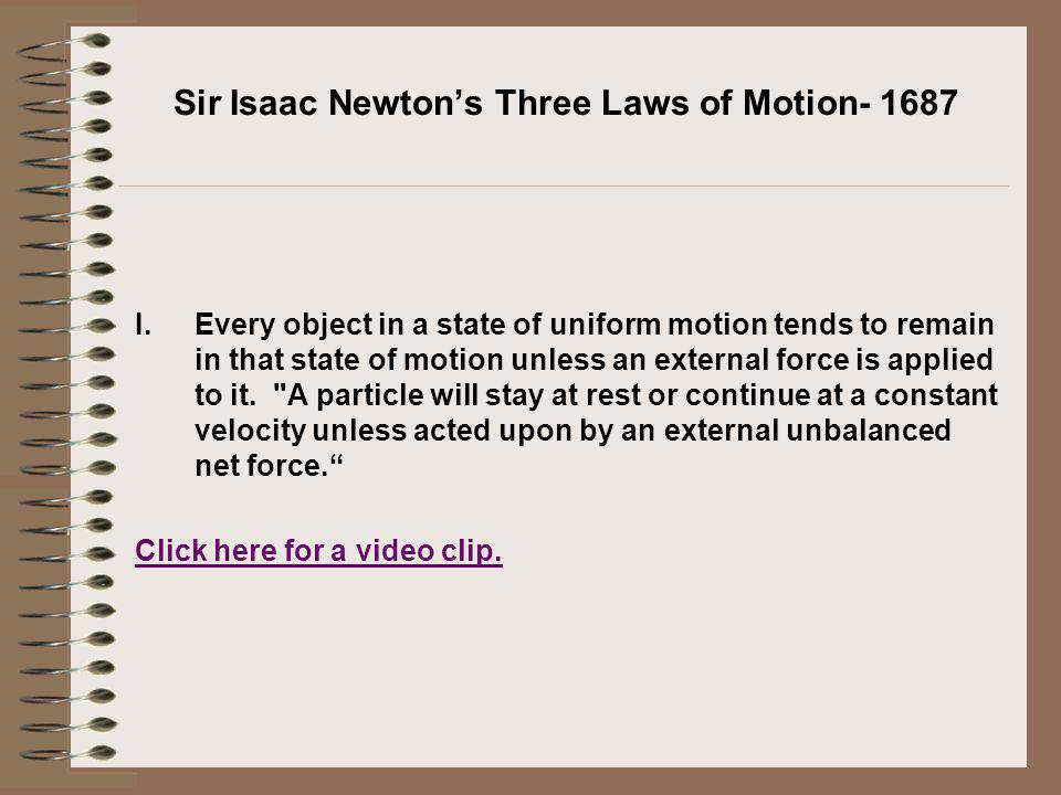 Sir Isaac Newtons Three Laws of Motion- 1687 I.Every object in a state of uniform motion tends to remain in that state of motion unless an external fo