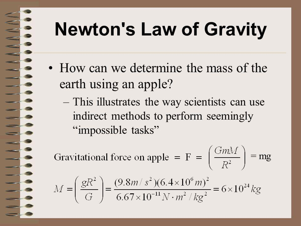 Newton's Law of Gravity How can we determine the mass of the earth using an apple? –This illustrates the way scientists can use indirect methods to pe