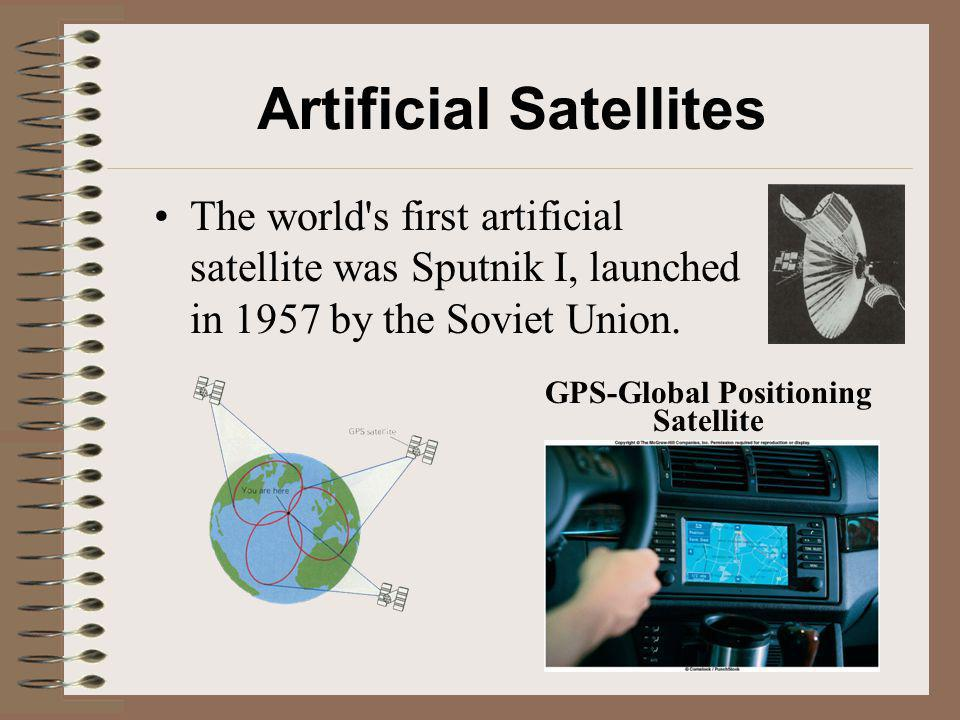 Artificial Satellites The world's first artificial satellite was Sputnik I, launched in 1957 by the Soviet Union. GPS-Global Positioning Satellite