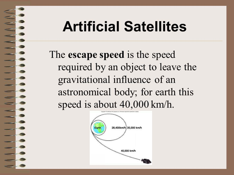 Artificial Satellites The escape speed is the speed required by an object to leave the gravitational influence of an astronomical body; for earth this