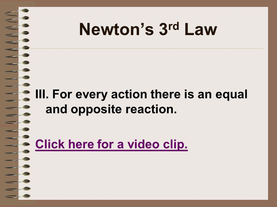 Newtons 3 rd Law III. For every action there is an equal and opposite reaction. Click here for a video clip.