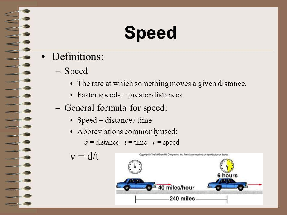 Speed Definitions: –Speed The rate at which something moves a given distance. Faster speeds = greater distances –General formula for speed: Speed = di