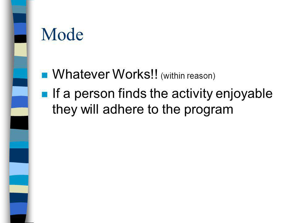 Mode n Whatever Works!! (within reason) n If a person finds the activity enjoyable they will adhere to the program