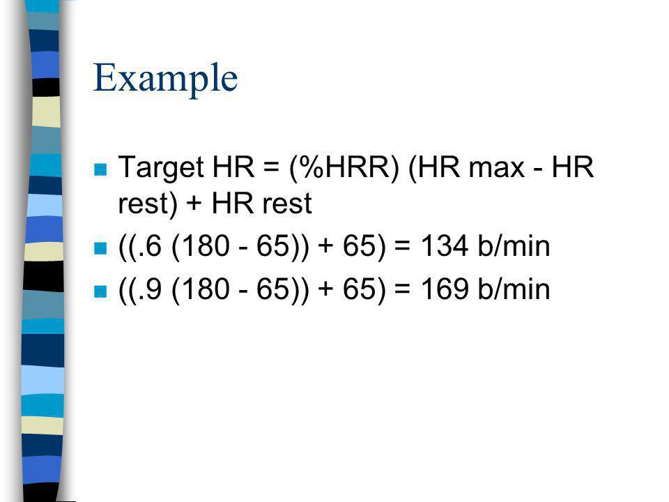 Example n Target HR = (%HRR) (HR max - HR rest) + HR rest n ((.6 (180 - 65)) + 65) = 134 b/min n ((.9 (180 - 65)) + 65) = 169 b/min