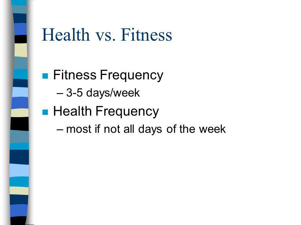 Health vs. Fitness n Fitness Frequency –3-5 days/week n Health Frequency –most if not all days of the week