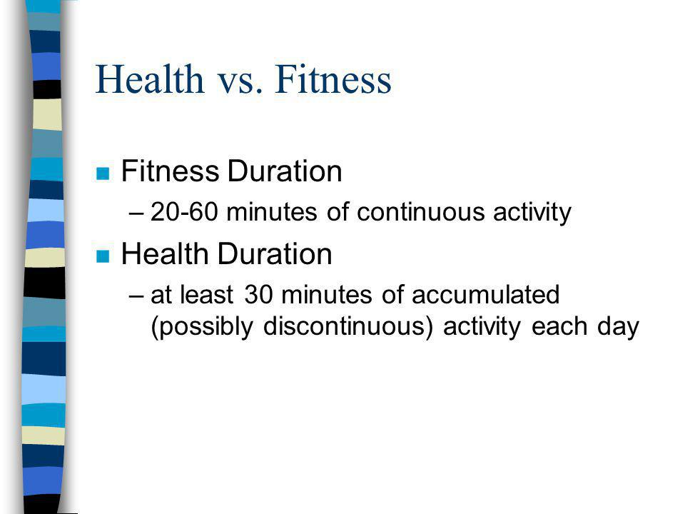 Health vs. Fitness n Fitness Duration –20-60 minutes of continuous activity n Health Duration –at least 30 minutes of accumulated (possibly discontinu