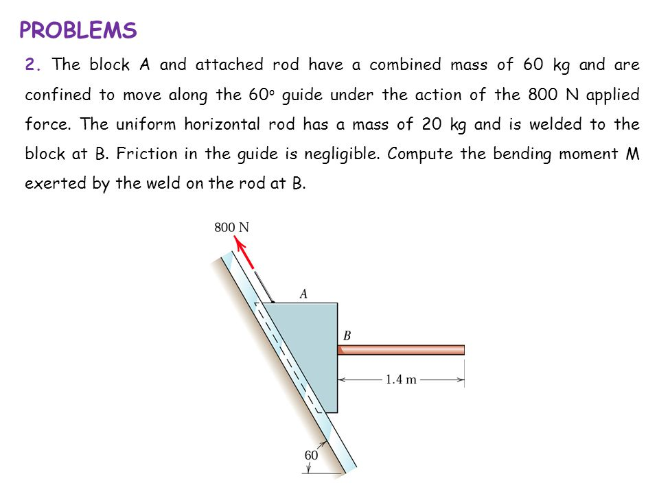 PROBLEMS 2. The block A and attached rod have a combined mass of 60 kg and are confined to move along the 60 o guide under the action of the 800 N app