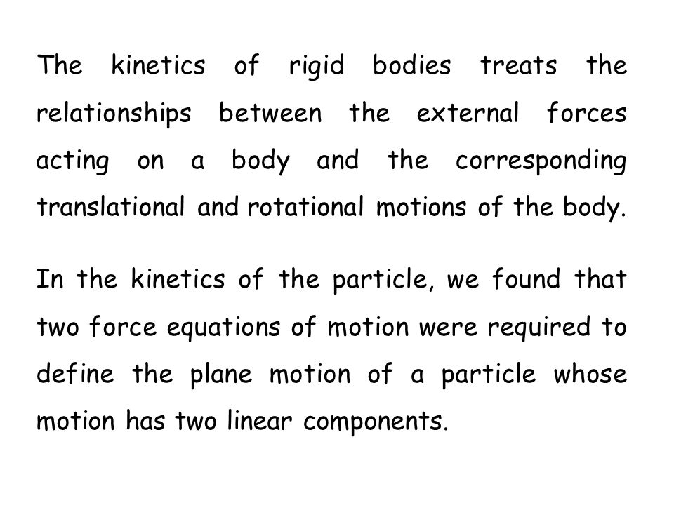 The kinetics of rigid bodies treats the relationships between the external forces acting on a body and the corresponding translational and rotational