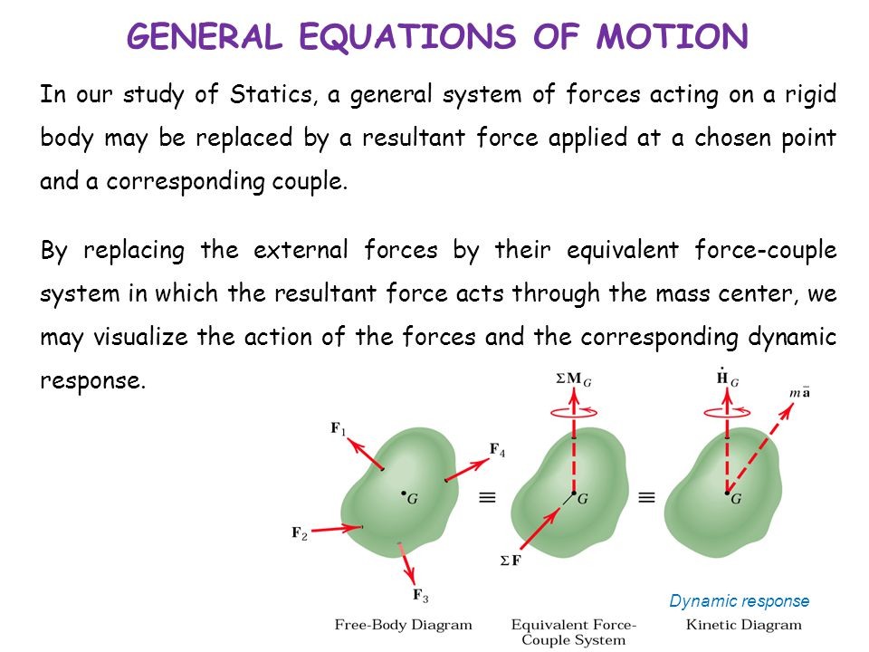 GENERAL EQUATIONS OF MOTION In our study of Statics, a general system of forces acting on a rigid body may be replaced by a resultant force applied at