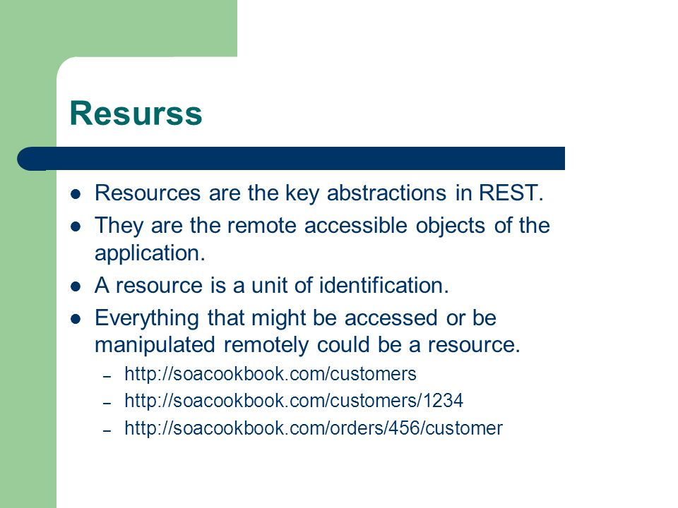 Resurss Resources are the key abstractions in REST. They are the remote accessible objects of the application. A resource is a unit of identification.