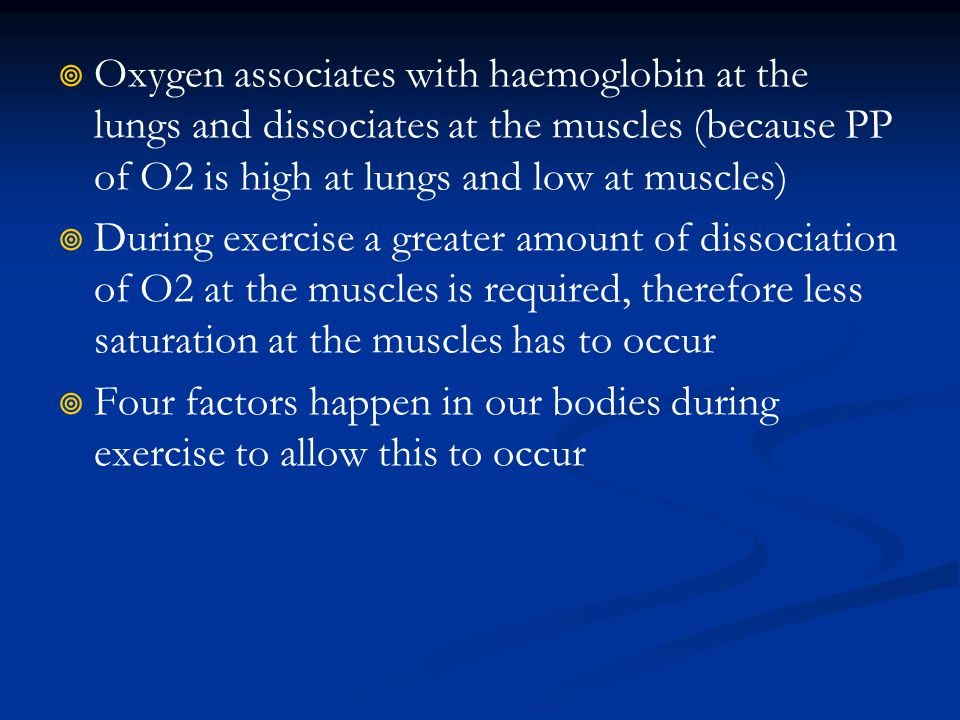 Oxygen associates with haemoglobin at the lungs and dissociates at the muscles (because PP of O2 is high at lungs and low at muscles) During exercise