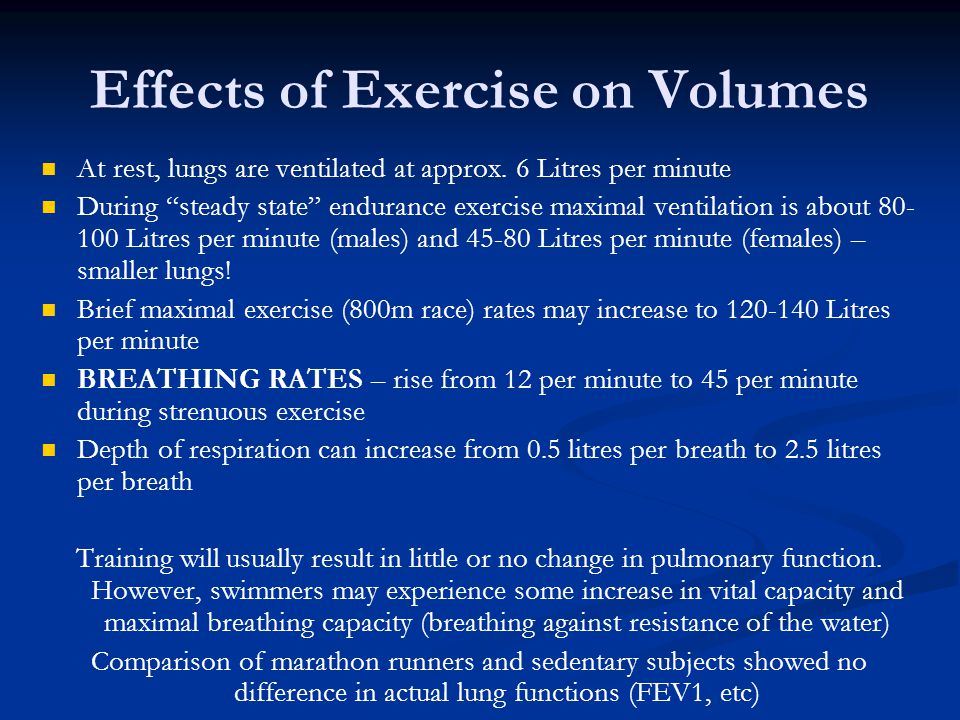 Effects of Exercise on Volumes At rest, lungs are ventilated at approx. 6 Litres per minute During steady state endurance exercise maximal ventilation