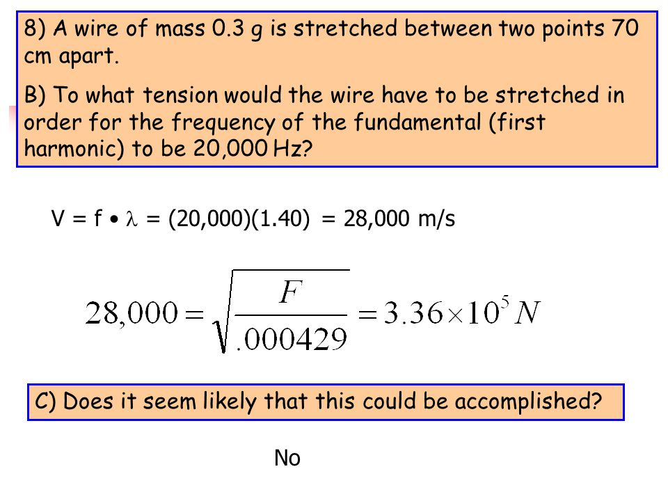 8) A wire of mass 0.3 g is stretched between two points 70 cm apart. A) If the tension in the wire is 600 N, find the first, second, and third harmoni