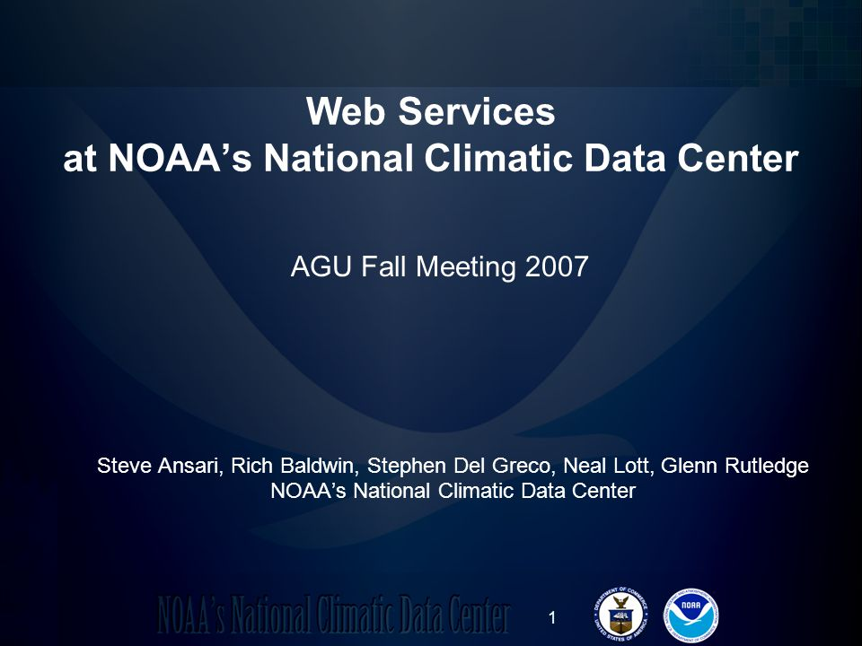 1 Web Services at NOAAs National Climatic Data Center Steve Ansari, Rich Baldwin, Stephen Del Greco, Neal Lott, Glenn Rutledge NOAAs National Climatic