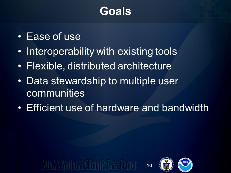 16 Goals Ease of use Interoperability with existing tools Flexible, distributed architecture Data stewardship to multiple user communities Efficient use of hardware and bandwidth