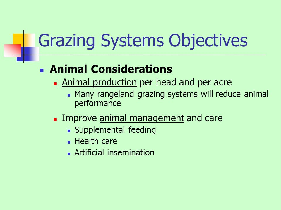 Grazing Systems Objectives Animal Considerations Animal production per head and per acre Many rangeland grazing systems will reduce animal performance