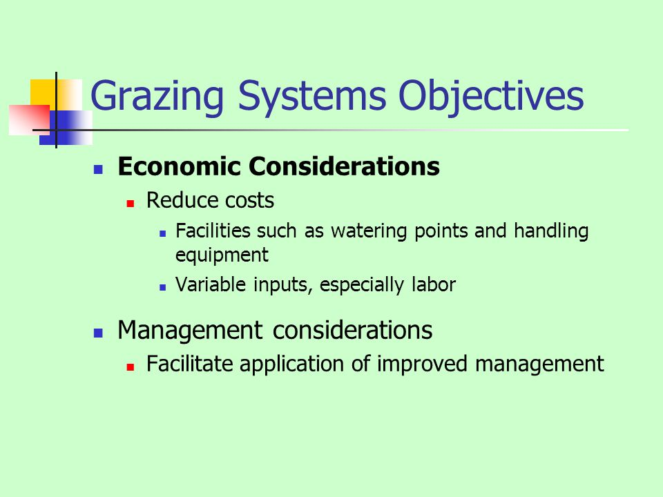Grazing Systems Objectives Economic Considerations Reduce costs Facilities such as watering points and handling equipment Variable inputs, especially