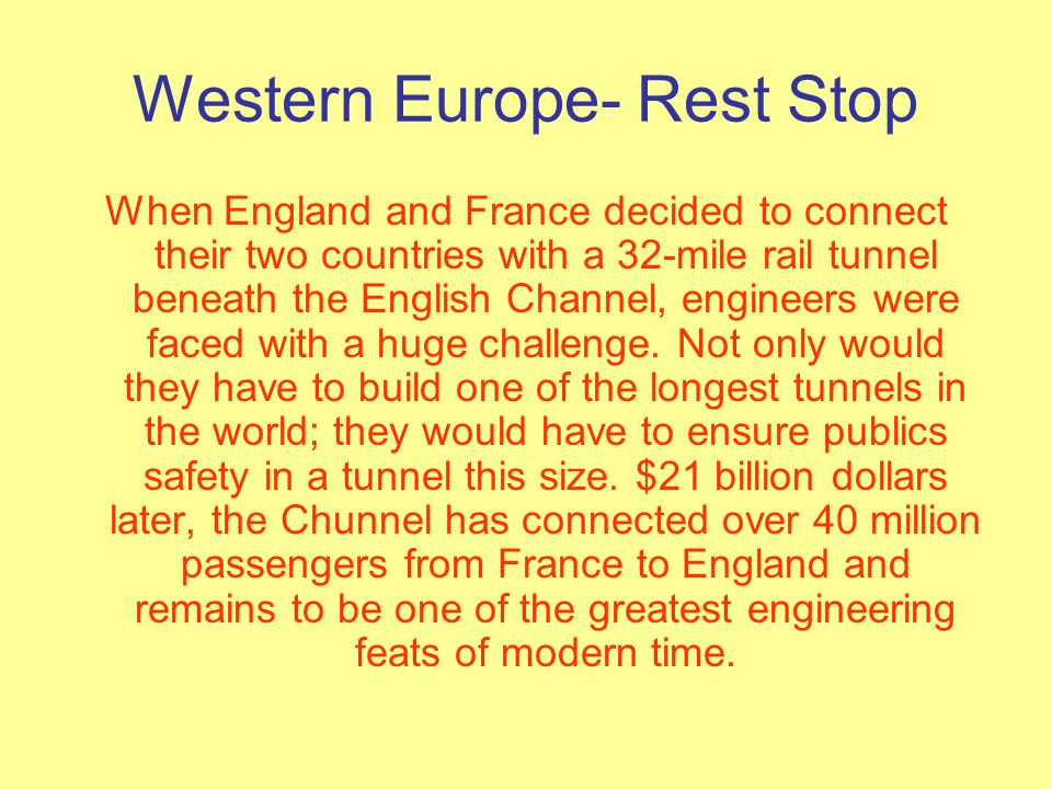 Western Europe- Rest Stop When England and France decided to connect their two countries with a 32-mile rail tunnel beneath the English Channel, engineers were faced with a huge challenge.