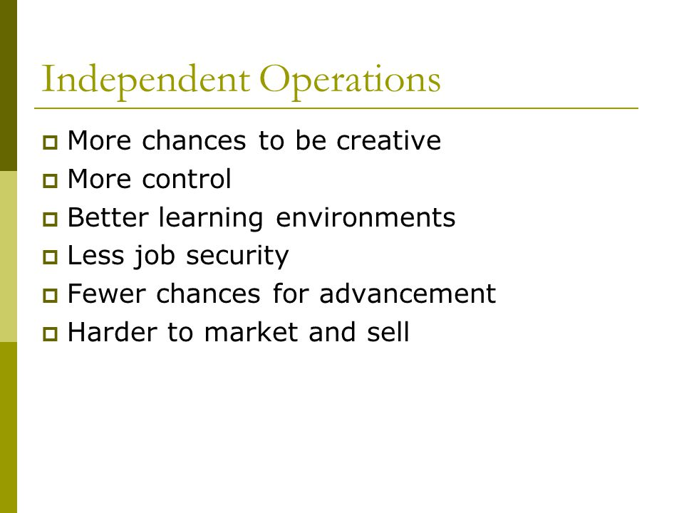 Independent Operations More chances to be creative More control Better learning environments Less job security Fewer chances for advancement Harder to market and sell