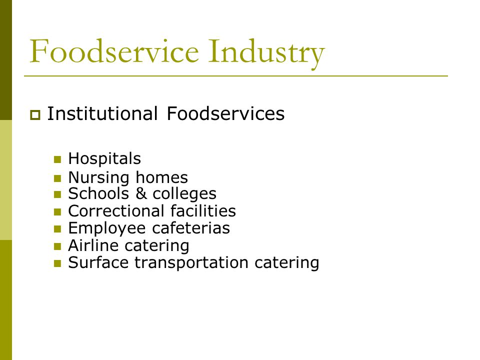 Foodservice Industry Institutional Foodservices Hospitals Nursing homes Schools & colleges Correctional facilities Employee cafeterias Airline catering Surface transportation catering