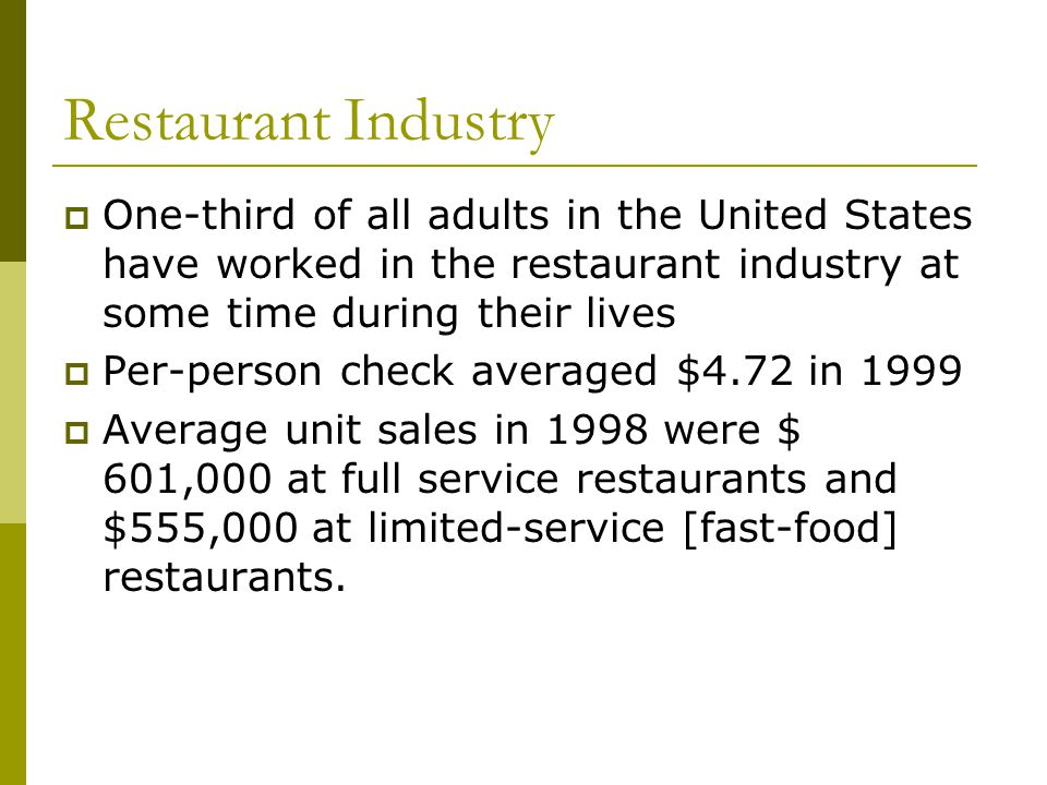 Restaurant Industry One-third of all adults in the United States have worked in the restaurant industry at some time during their lives Per-person check averaged $4.72 in 1999 Average unit sales in 1998 were $ 601,000 at full service restaurants and $555,000 at limited-service [fast-food] restaurants.