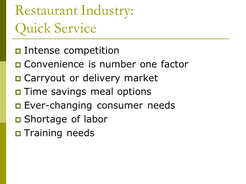 Restaurant Industry: Quick Service Intense competition Convenience is number one factor Carryout or delivery market Time savings meal options Ever-changing consumer needs Shortage of labor Training needs