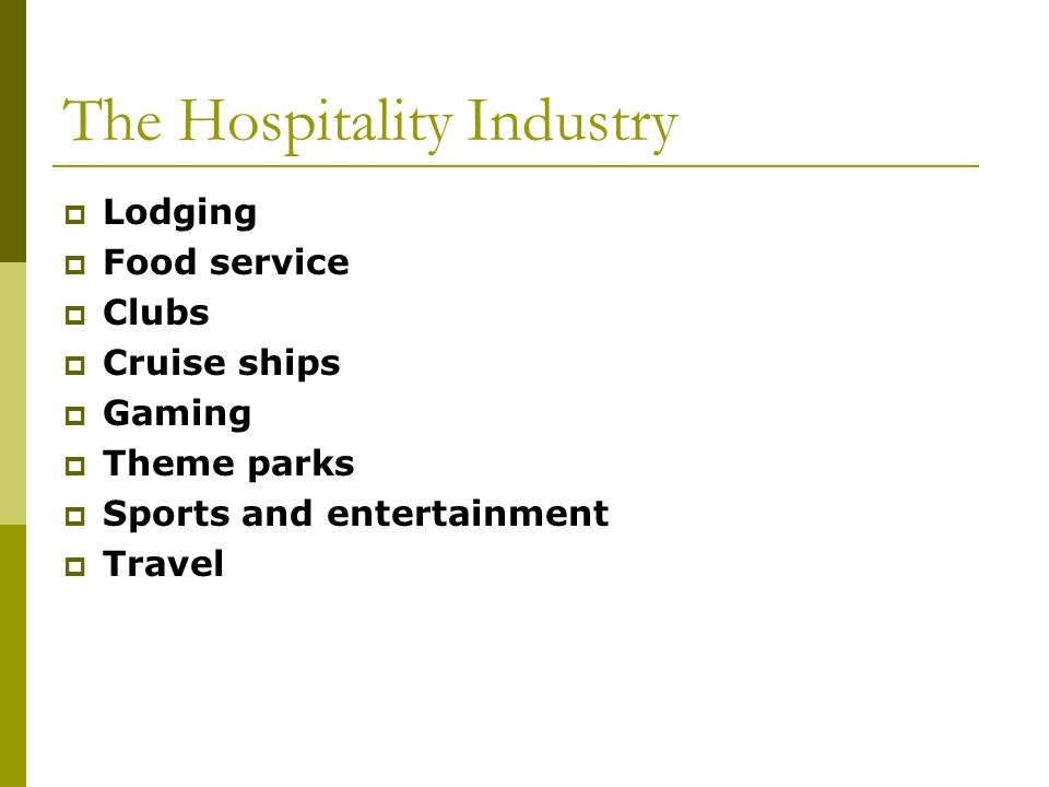 The Hospitality Industry Lodging Food service Clubs Cruise ships Gaming Theme parks Sports and entertainment Travel