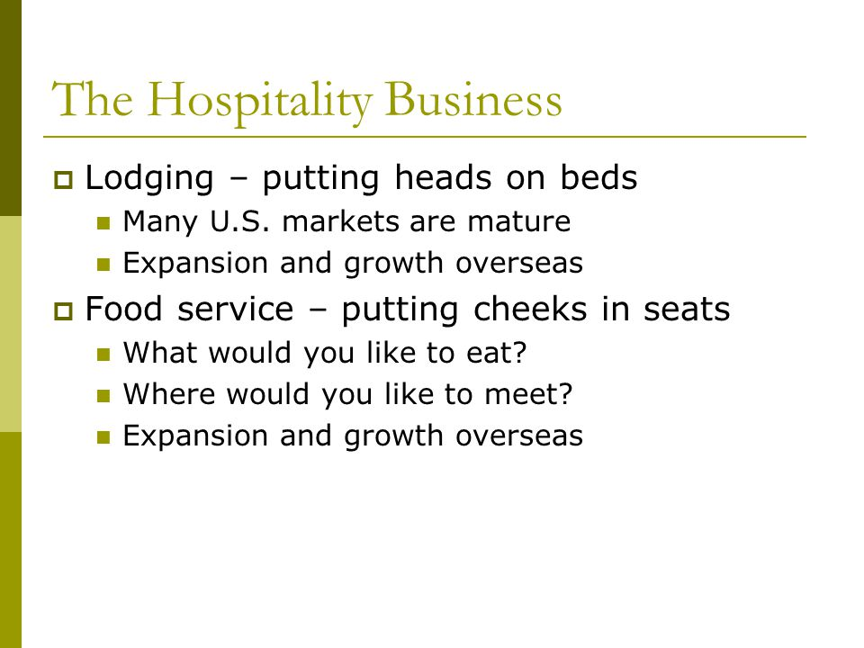 The Hospitality Business Lodging – putting heads on beds Many U.S.