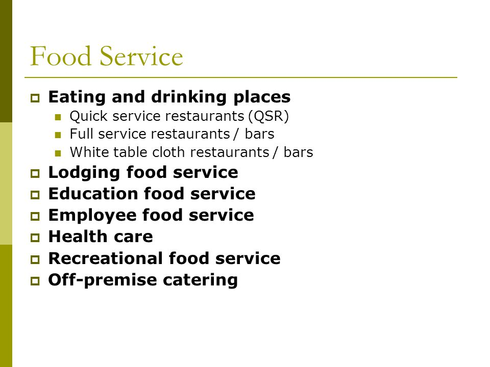 Food Service Eating and drinking places Quick service restaurants (QSR) Full service restaurants / bars White table cloth restaurants / bars Lodging food service Education food service Employee food service Health care Recreational food service Off-premise catering
