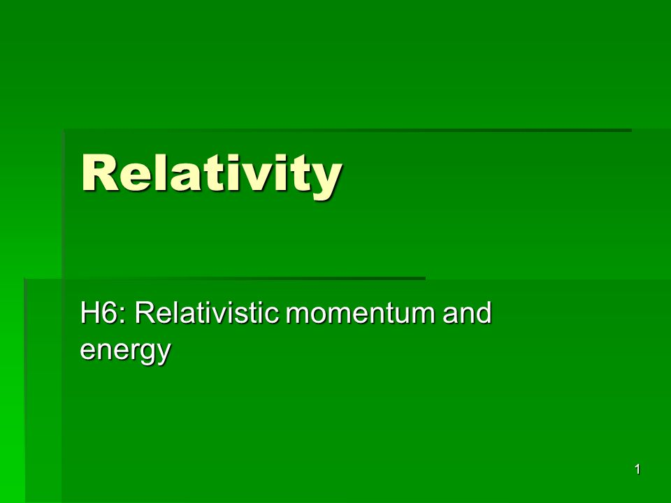 1 Relativity H6: Relativistic momentum and energy