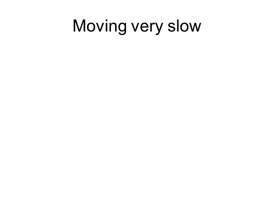 Moving very slow