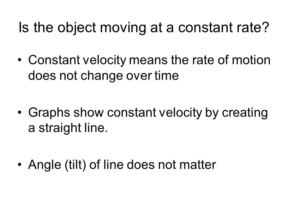 Is the object moving at a constant rate? Constant velocity means the rate of motion does not change over time Graphs show constant velocity by creatin