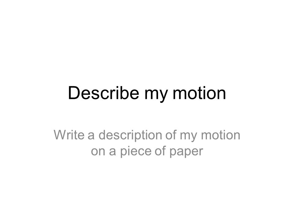 Describe my motion Write a description of my motion on a piece of paper
