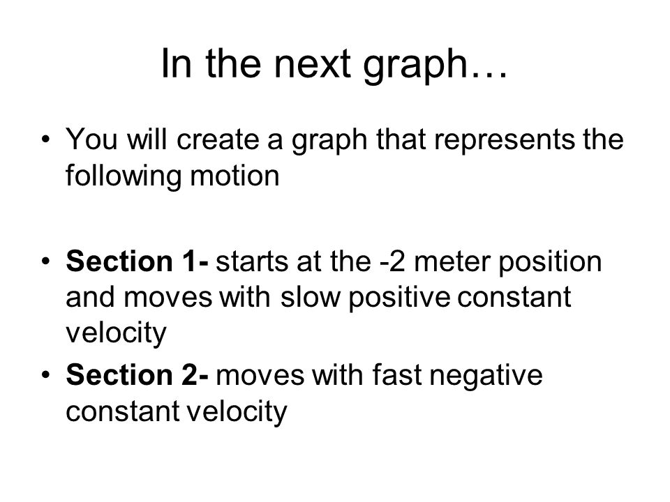 In the next graph… You will create a graph that represents the following motion Section 1- starts at the -2 meter position and moves with slow positiv